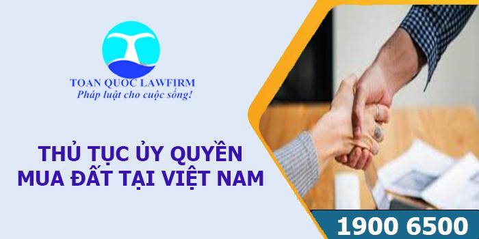 Thủ tục ủy quyền mua đất ở Việt Nam theo quy định